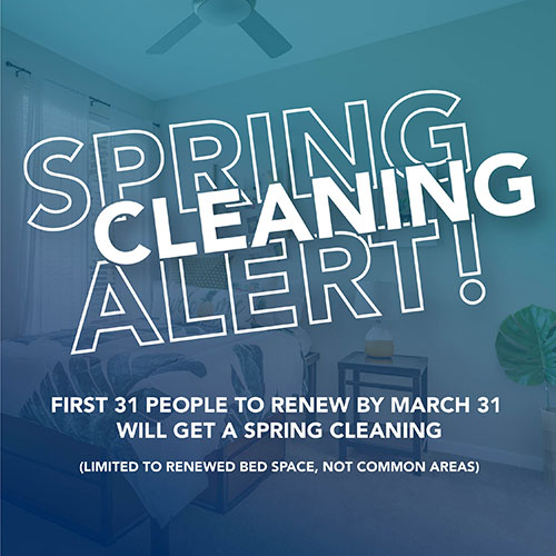 Spring Cleaning Alert! First 31 people to renew by March 31 will get a spring cleaning (limited to renewed bed space, not common areas)